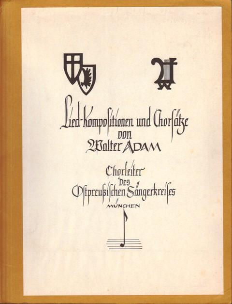 Lied-Kompositionen und Chorsätze von Walter Adam. Chorleiter des ostpreußischen Sängerkreises München. 1. Liedermappe.