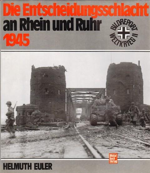 Die Entscheidungsschlacht an Rhein und Ruhr 1945. Bildreport Weltkrieg II.