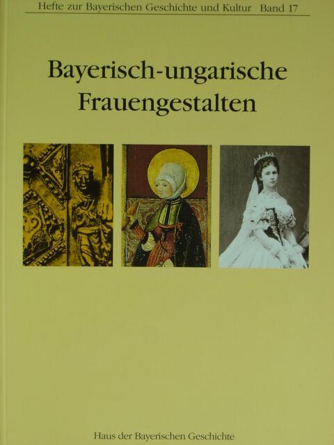 Hefte zur Bayerischen Geschichte und Kultut, Band 17: Bayerisch-ungarische Frauengestalten