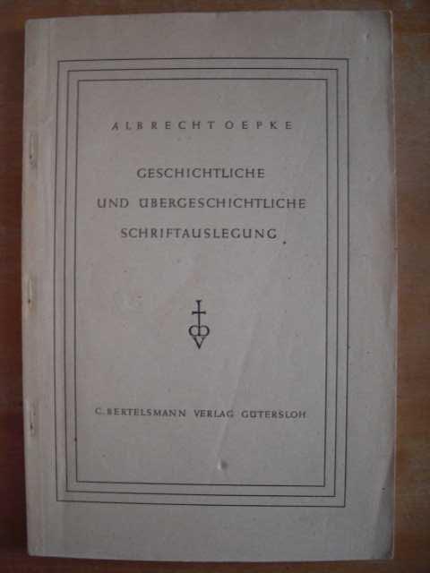 A Theologie - Oepke, Albrecht   : Geschichtliche und Übergeschichtliche Schriftauslegung. Von D. Albrecht Oepke, Professor in Leipzig. Zweite, neu bearbeitete Auflage