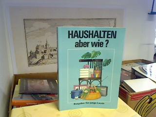 Haushalten, aber wie? : Ein Ratgeber für junge Leute. hrsg. von Hans Uslar. Das Ms. schrieben: Liane Beier ... [Ill.: Hanskarl Feistel u. Karlheinz Wendisch] 4., bearb. Aufl.
