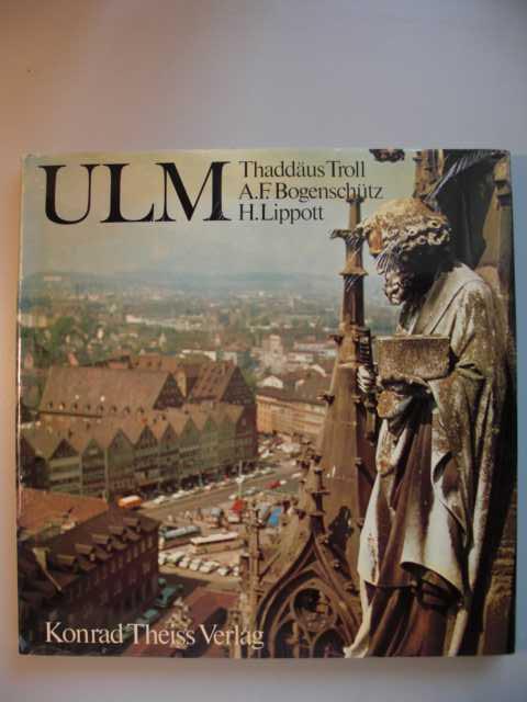 Ulm von A. F. Bogenschütz u. H. Lippott : Mit einem Einführungsbeitrag von Thaddäus Troll erste Auflage :