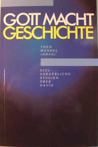 Gott macht Geschichte : seelsorgerliche Studien über David von Theo Wendel (Hrsg.). Beitr. d. Dt. Gemeinschafts-Diakonieverb. zu 100 Jahren Gnadau, [Edition C / C] Edition C : C ; Nr. 247 : erste Auflage :