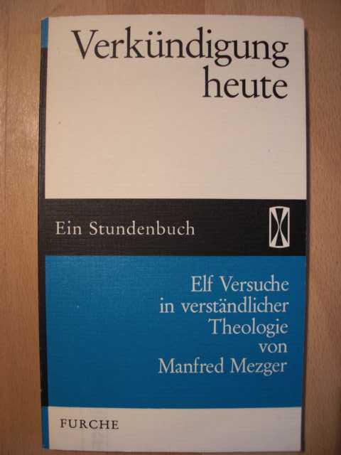 Verkündigung heute : Ein Stundenbuch : Elf Versuche in verständlicher Theologie von Manfred Mezger : Originalausgabe :