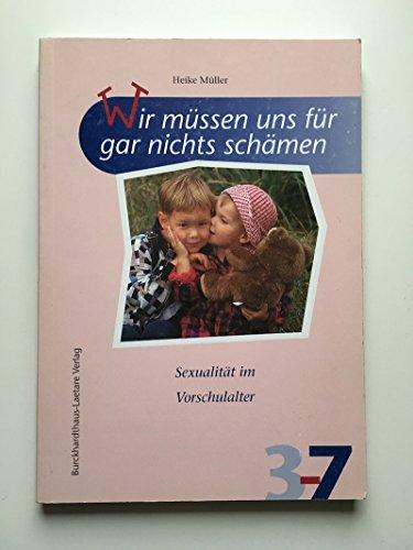 Müller, Heike (Verfasser)   : Wir müssen uns für gar nichts schämen : Sexualität im Vorschulalter. Heike Müller. [Ill.: Theresia Koppers] / Spiel-Lern-Reihe 3 - 7