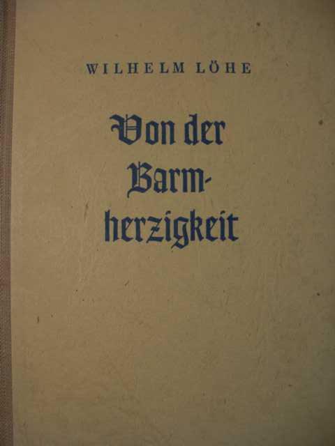 Von der Barmherzigkeit : sechs Kapitel für jedermann, zuletzt ein siebentes für Dienerinnen der Barmherzigkeit von luth. Pfarrer Wilhelm Löhe : erste Auflage :