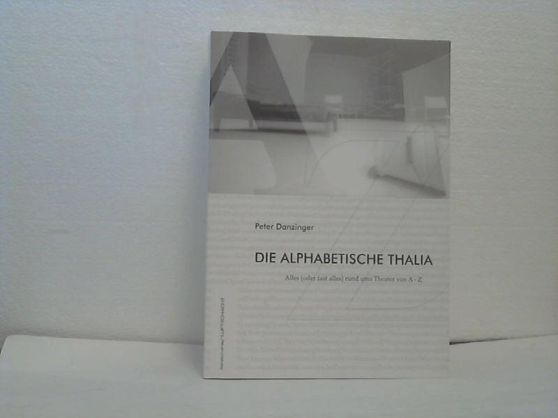 Die alphabetische Thalia - alles (oder fast alles) rund ums Theater von A - Z. Mit Fotos von Juliette Treinen & Tiana Katinka Wirth. - Danzinger, Peter;