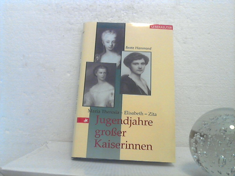 Jugendjahre großer Kaiserinnen: Maria Theresia - Elisabeth - Zita. - Hammond, Beate;