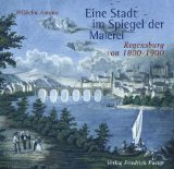 Eine Stadt im Spiegel der Malerei. Regensburg von 1800 - 1900. - Amann, Wilhelm