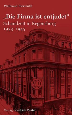 """""""Die Firma ist entjudet"""" : Schandzeit in Regensburg 1933-1945."""