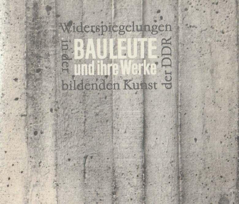 Bauleute und ihre Werke. Wiederspiegelung in der bildenden Kunst der DDR