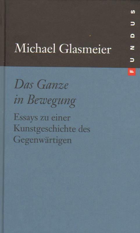 Glasmeier, Michael: Das Ganze in Bewegung. Essays zu einer Kunstgeschichte des Gegenwärtigen