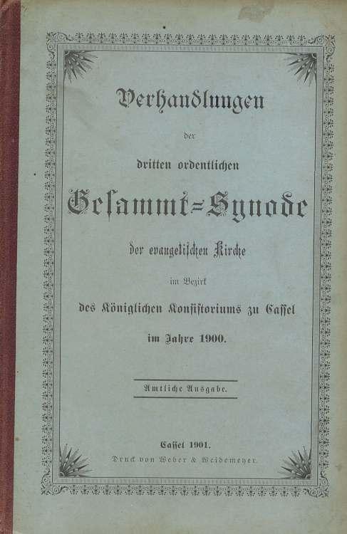 Verhandlungen der dritten ordentlichen Gesammtsynode der evangelischen Kirche im Bezirk des Königlichen Konsistorioums zu Cassel im Jahre 1900 Amtliche Ausgabe.