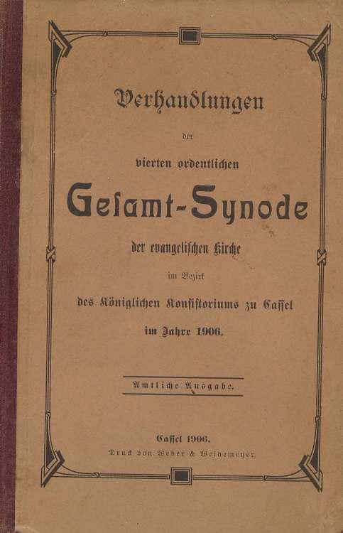 Verhandlungen der vierten ordentlichen Gesammtsynode der evangelischen Kirche im Bezirk des Königlichen Konsistorioums zu Cassel im Jahre 1906. Amtliche Ausgabe.