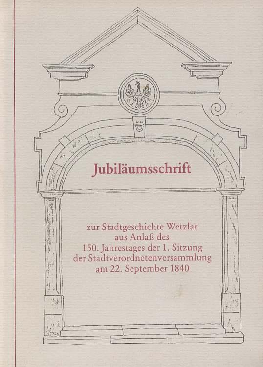 Jubiläumsschrift zur Stadtgeschichte Wetzlar aus Anlaß des 150. Jahrestag der 1. Sitzung dert Stadtverordnetenversammlung am 22. September 1840.