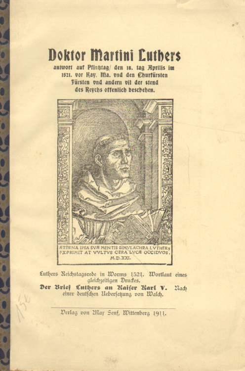 Doktor Martini Luthers antwort auf Pfinztag / den 18. Tag Aprilis im 1521. vor Kay. Ma. vnd den Churfürsten Fürsten vnd andern vil der stend des Reychs offenlich beschehen.