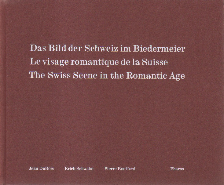 Das Bild der Schweiz im Biedermeier. Le visage romantique de la Suisse. The Swiss Scene in the Romantic Age.