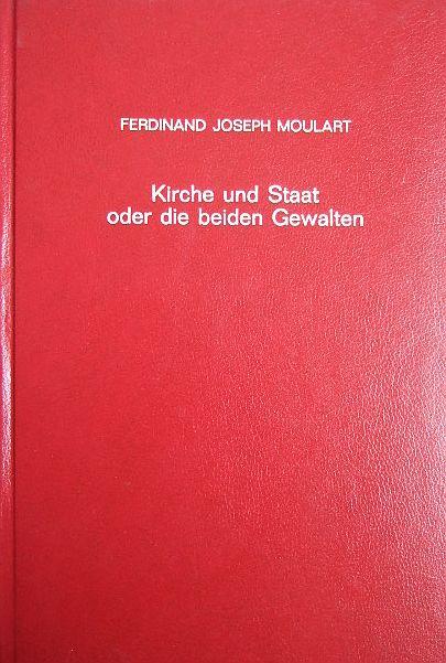 Moulart, Ferdinand Joseph: Kirche und Staat oder die beiden Gewalten. Ihr Ursprung, ihre Beziehungen, ihre Rechte und ihre Grenzen. Neudruck der Ausgabe Mainz 1881.