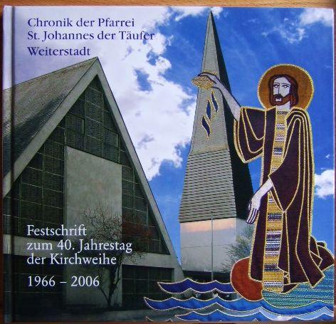 Chronik der Pfarrei St. Johannes der Täufer Weiterstadt Festschrift zum 40. Jahrestag der Kirchweihe 1966 - 2006
