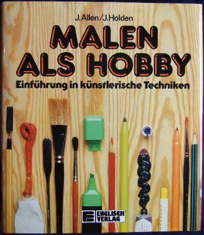 Malen als Hobby : Einf. in künstler. Techniken. John Holden. [Übers. ins Dt.: Ingo Angres. Fachl. Überarb.: Hildegard Schmidt] 2. Aufl.