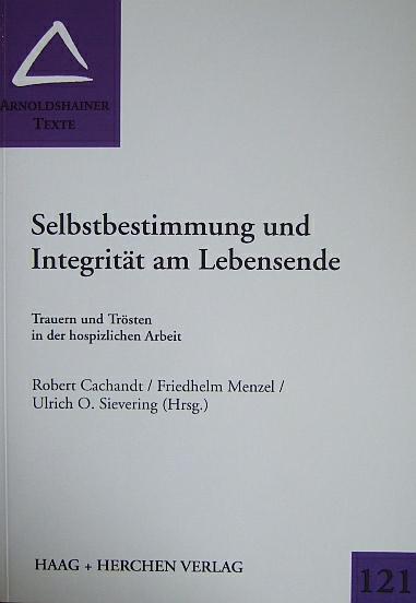 Selbstbestimmung und Integrität am Lebensende : Trauern und Trösten in der hospizlichen Arbeit. Robert Cachandt/Friedhelm Menzel/Ulrich O. Sievering (Hrsg.), Arnoldshainer Texte ; Bd. 121