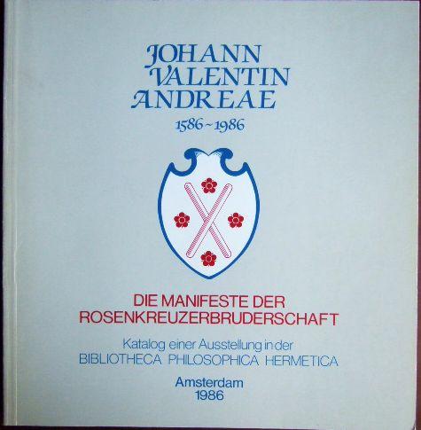 Johann Valentin Andreae : 1586 - 1986 ; die Manifeste der Rosenkreuzerbruderschaft ; Katalog einer Ausstellung in der Bibliotheca Philosophica Hermetica, Amsterdam 1986 ; [vom 19. November 1986 bis zum 29. April 1987]