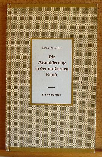 Picard, Max: Die Atomisierung in der modernen Kunst. Furche-Bücherei ; 99