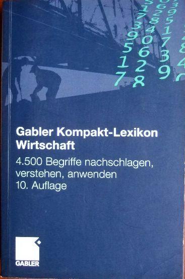 Gabler, Kompakt-Lexikon Wirtschaft : 4500 Begriffe nachschlagen, verstehen, anwenden 10., vollst. überarb. und erw. Aufl.