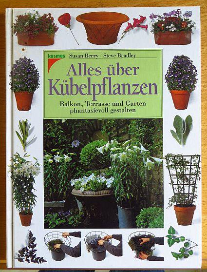 Alles über Kübelpflanzen : Balkon, Terrasse und Garten phantasievoll gestalten. Steve Bradley. Fotogr. von Andrew Lawson. [Übers. aus dem Engl. von Wolfgang Hensel]