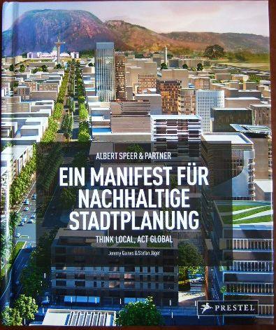 Gaines, Jeremy und Stefan Jäger: Ein Manifest für nachhaltige Stadtplanung : think local, act global. & Stefan Jäger. Albert Speer & Partner