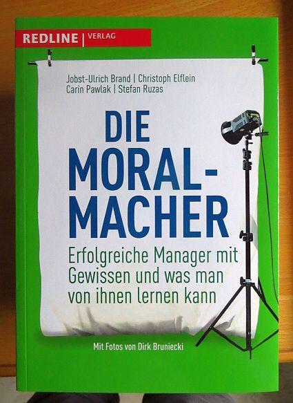 Die Moral-Macher : erfolgreiche Manager mit Gewissen und was man von ihnen lernen kann. 1. Aufl.