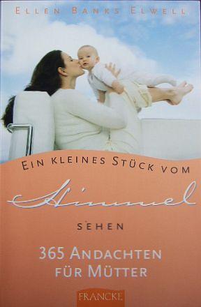Elwell, Ellen Banks: Ein kleines Stück vom Himmel sehen : 365 Andachten für Mütter.[Dt. von Andrea Wegener]
