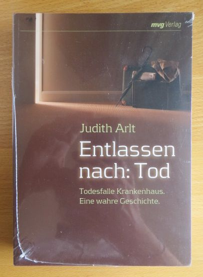 Arlt, Judith: Entlassen nach: Tod : Todesfalle Krankenhaus ; eine wahre Geschichte.