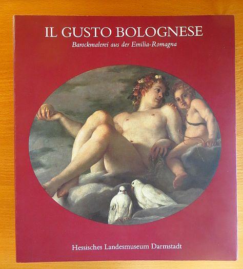 Il gusto bolognese : Barockmalerei aus der Emilia-Romagna ; eine Ausstellung im Rahmen der europäischen Regionalpartnerschaft Hessen - Emilia-Romagna, Hessisches Landesmuseum Darmstadt, 7. Januar - 20. März 1994.