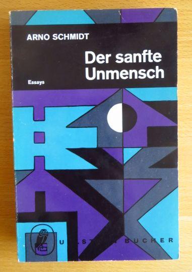 Schmidt, Arno: Der sanfte Unmensch : Unverbindl. Betrachtungen e. Überflüssigen. [Essays]. Ullstein Bücher ; Nr. 448