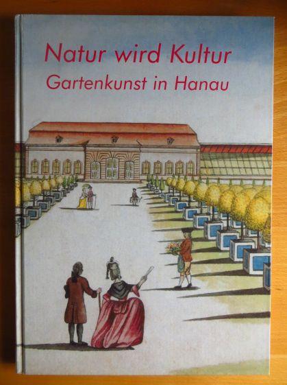 Natur wird Kultur : Gartenkunst in Hanau ; Museum Hanau Schloss Philippsruhe, 12. Mai bis 7. Juli 2002 ; [Katalog der Ausstellung Natur wird Kunst. Gartenkunst in Hanau]. Anton Merk (Hrsg.). Mit Beitr. von ...