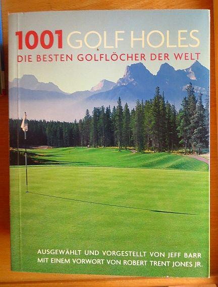 1001 golf holes : die besten Golflöcher der Welt. ausgew. und vorgestellt von Jeff Barr. Mit einem Vorw. von Robert Trent Jones jr. [Übers.: Thomas Marti ; Michael Göpfert] Dt. Erstausg.