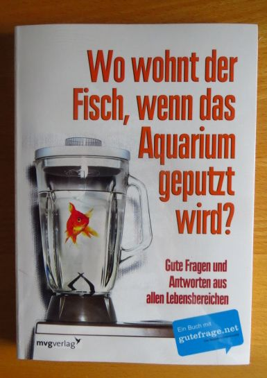 Wiechmann, Daniel (Red.): Wo wohnt der Fisch, wenn das Aquarium geputzt wird? : gute Fragen und Antworten aus allen Lebensbereichen. [Red.: Daniel Wiechmann] 1. Aufl.
