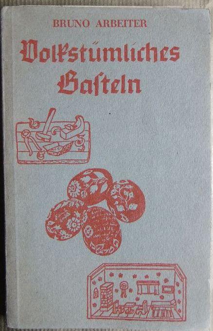 Volkstümliches Basteln : Eine Unterweisung. [Bilder: Bruno Arbeiter] 6. Aufl.