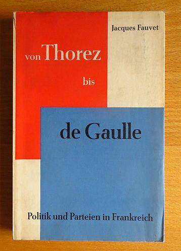Von Thorez bis de Gaulle : Politik und Parteien in Frankreich. Jacques Fauvet. Ins Deutsche übers. von Walter Maria Guggenheimer. Mit e. Vorw. von Hubert Beuve-Méry
