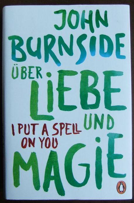 Über Liebe und Magie = I put a spell on you. John Burnside ; aus dem Englischen von Bernhard Robben. 1. Auflage