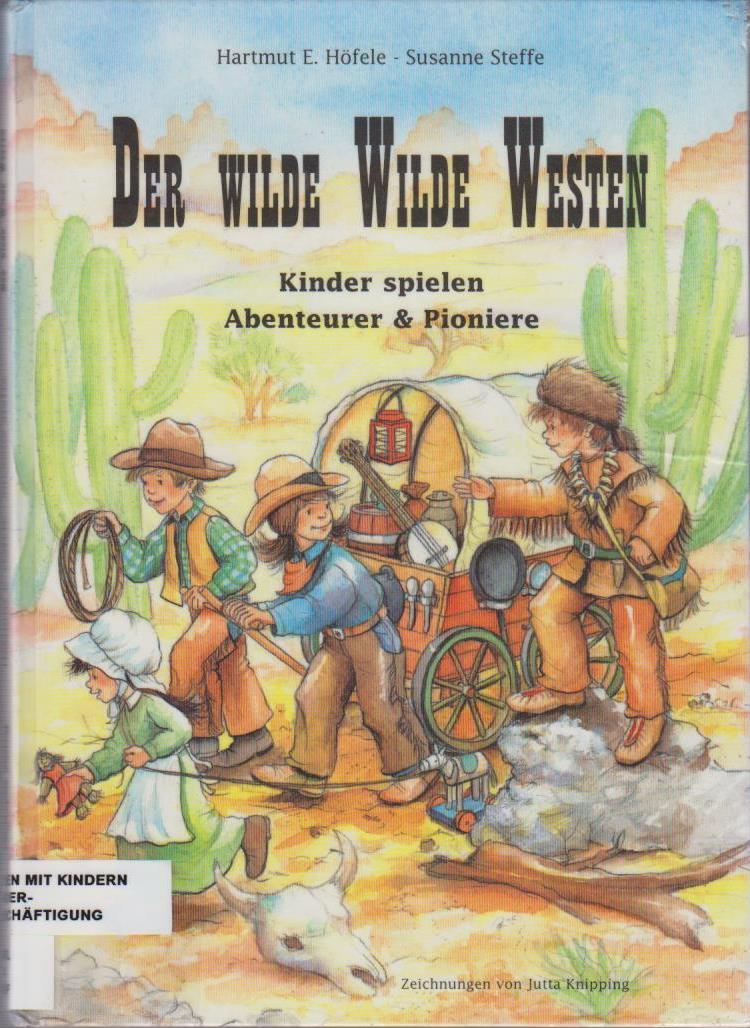 Der wilde Wilde Westen : Kinder spielen Abenteurer und Pioniere / Hartmut E. Höfele & Susanne Steffe. Ill. von Jutta Knipping