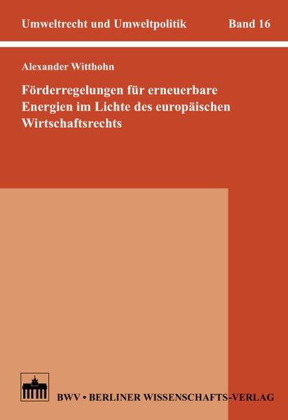 Förderregelungen für erneuerbare Energien im Lichte des europäischen Wirtschaftsrechts / Alexander Witthohn / Umweltrecht und Umweltpolitik ; Bd. 16