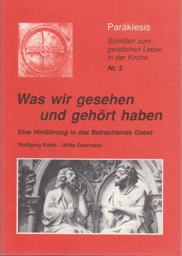 Was wir gesehen und gehört haben : eine Hinführung in das betrachtende Gebet ; Schriften zum geistlichen Leben in der Kirche   / Wolfgang Kubik/Ulrike Doormann / Paráklesis ; Nr. 3
