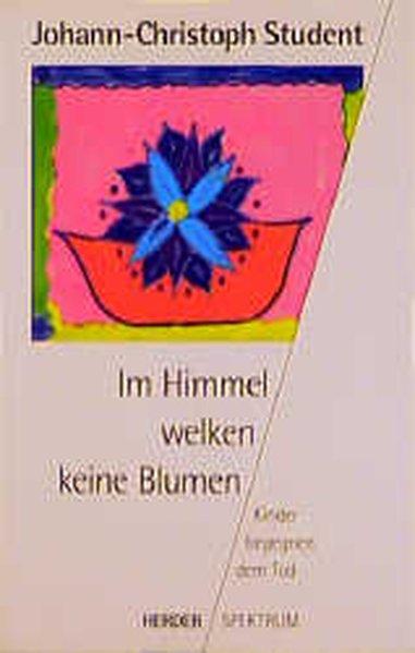 Im Himmel welken keine Blumen : Kinder begegnen dem Tod / Johann-Christoph Student / Herder-Spektrum ; Bd. 4071 Kinder begegnen dem Tod