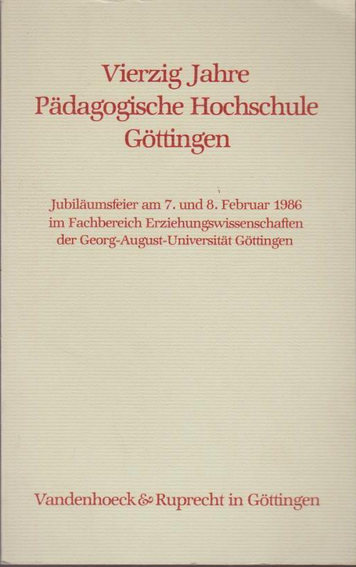 Vierzig Jahre Pädagogische Hochschule Göttingen : Jubiläumsfeier am 7. und 8. Februar 1986 im Fachbereich Erziehungswissenschaften der Georg-August-Universität Göttingen. Sieben Beiträge