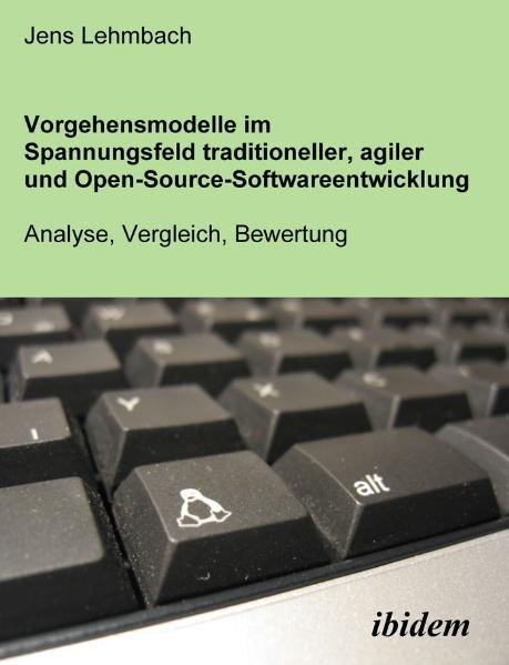 Lehmbach, Jens: Vorgehensmodelle im Spannungsfeld traditioneller, agiler und Open-source-Softwareentwicklung : Analyse, Vergleich, Bewertung / Jens Lehmbach 1., Aufl.