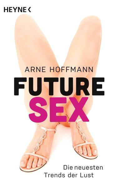 Future Sex : die neuesten Trends der Lust / Arne Hoffmann Orig.-Ausg.