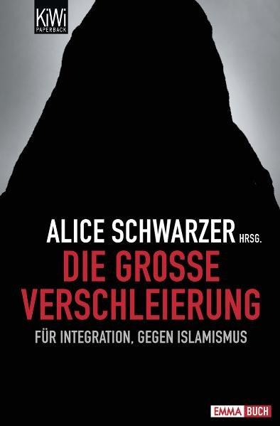 Die große Verschleierung : für Integration, gegen Islamismus / Alice Schwarzer Hrsg. / KiWi ; 999 : Paperback Emma-Buch Für Integration, gegen Islamismus Orig.-Ausg., 1. Aufl.