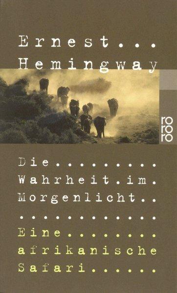 Die Wahrheit im Morgenlicht : eine afrikanische Safari / Ernest Hemingway. Hrsg. und mit einem Vorw. von Patrick Hemingway. Dt. von Werner Schmitz / Rororo ; 23012 1. Auflage